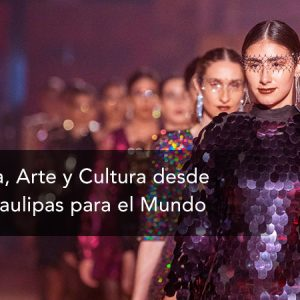 Moda, Arte y Cultura desde Tamaulipas para el Mundo